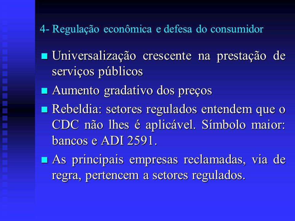 4- Regulação econômica e defesa do consumidor Universalização crescente na prestação de serviços públicos Universalização crescente na prestação de serviços públicos Aumento gradativo dos preços Aumento gradativo dos preços Rebeldia: setores regulados entendem que o CDC não lhes é aplicável.