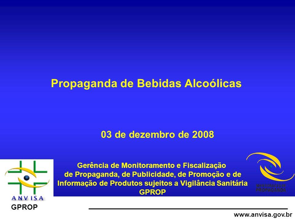www.anvisa.gov.br GPROP Propaganda de Bebidas Alcoólicas Gerência de Monitoramento e Fiscalização de Propaganda, de Publicidade, de Promoção e de Informação de Produtos sujeitos a Vigilância Sanitária GPROP 03 de dezembro de 2008