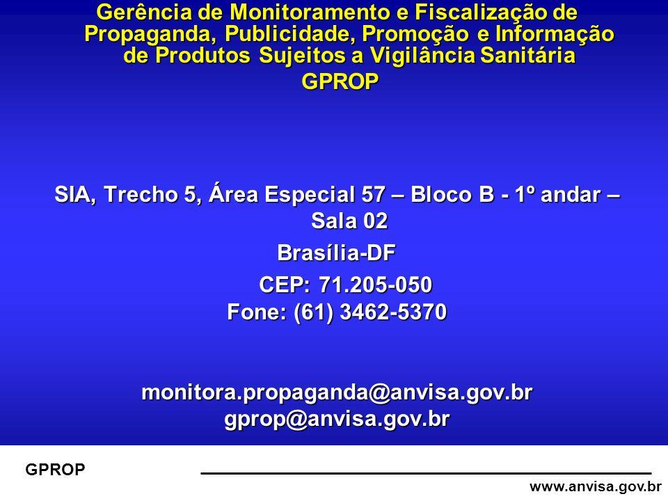 www.anvisa.gov.br GPROP Gerência de Monitoramento e Fiscalização de Propaganda, Publicidade, Promoção e Informação de Produtos Sujeitos a Vigilância Sanitária GPROP GPROP SIA, Trecho 5, Área Especial 57 – Bloco B - 1º andar – Sala 02 Brasília-DF CEP: 71.205-050 CEP: 71.205-050 Fone: (61) 3462-5370 monitora.propaganda@anvisa.gov.brgprop@anvisa.gov.br