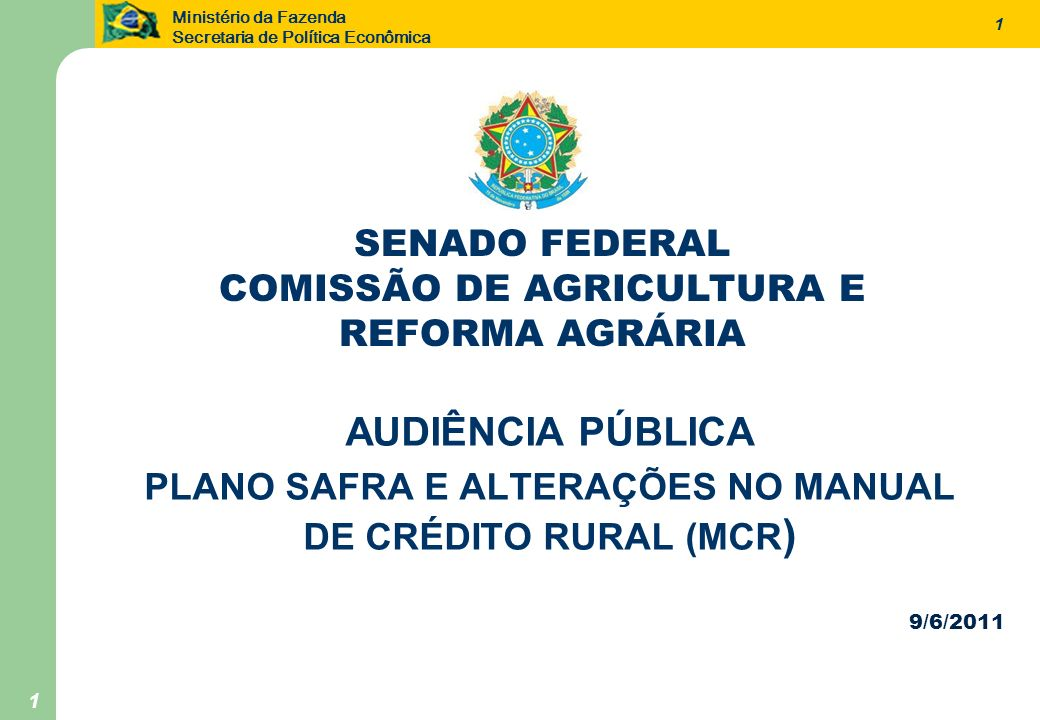 Ministério da Fazenda Secretaria de Política Econômica 1 9/6/2011 AUDIÊNCIA PÚBLICA PLANO SAFRA E ALTERAÇÕES NO MANUAL DE CRÉDITO RURAL (MCR ) 1 SENAD