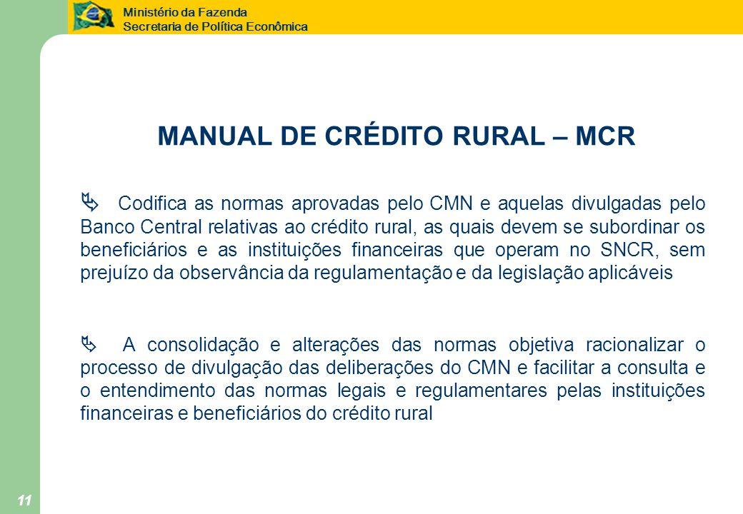 Ministério da Fazenda Secretaria de Política Econômica 11 MANUAL DE CRÉDITO RURAL – MCR Codifica as normas aprovadas pelo CMN e aquelas divulgadas pel