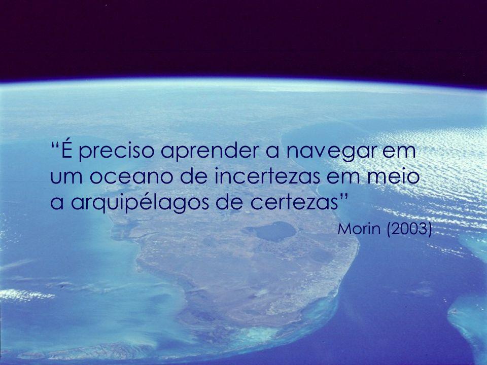 É preciso aprender a navegar em um oceano de incertezas em meio a arquipélagos de certezas Morin (2003)