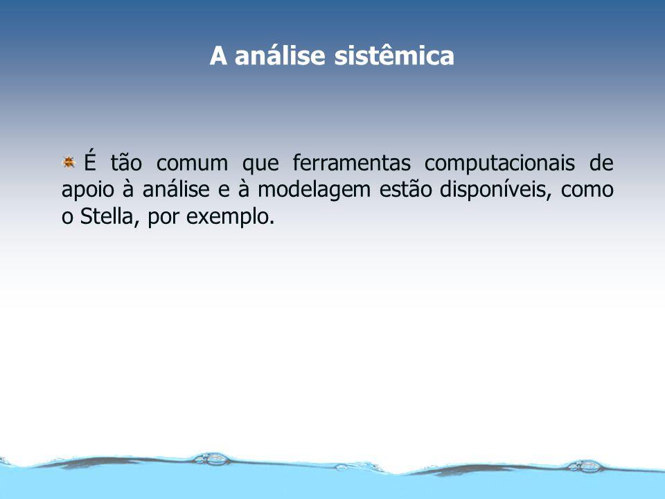 A análise sistêmica É tão comum que ferramentas computacionais de apoio à análise e à modelagem estão disponíveis, como o Stella, por exemplo.