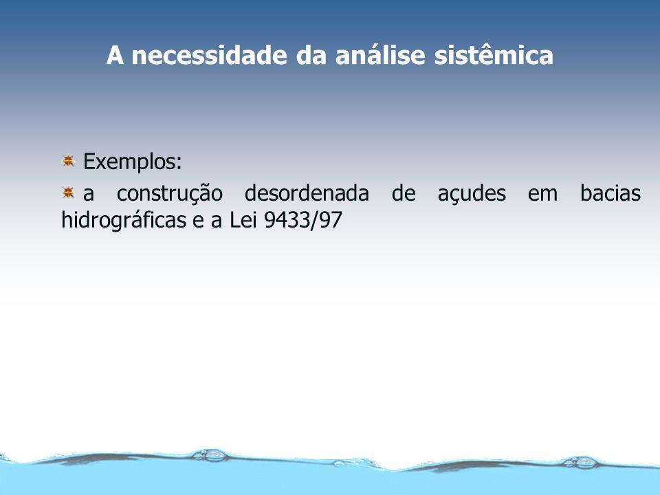 A necessidade da análise sistêmica Exemplos: a construção desordenada de açudes em bacias hidrográficas e a Lei 9433/97
