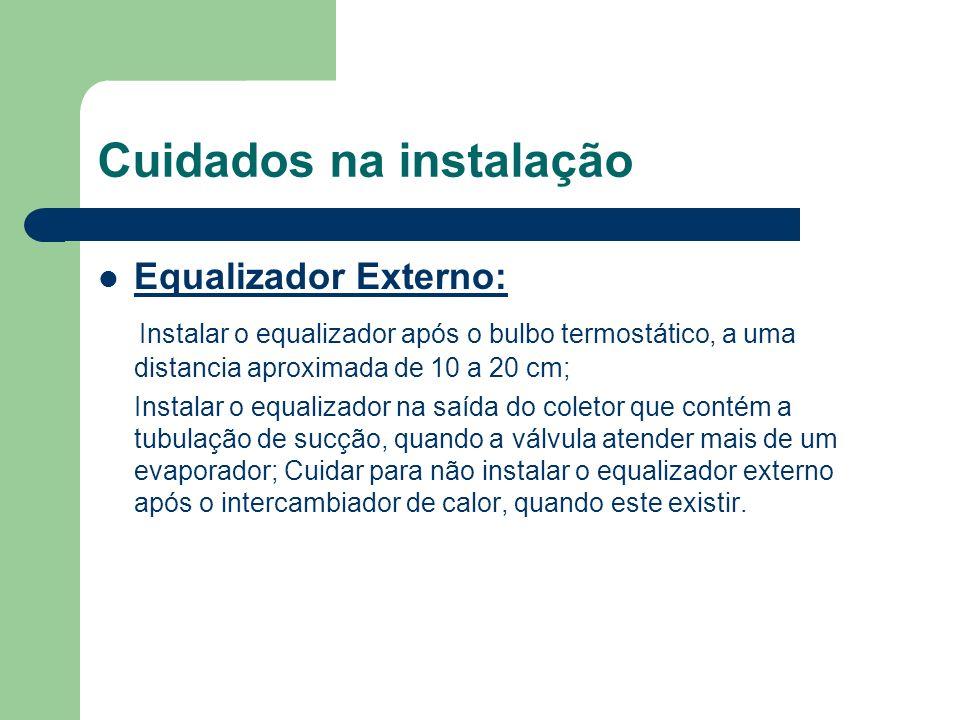 Cuidados na instalação Equalizador Externo: Instalar o equalizador após o bulbo termostático, a uma distancia aproximada de 10 a 20 cm; Instalar o equ