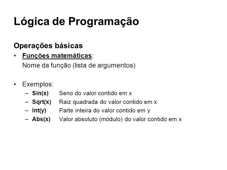 Lógica de Programação Operações básicas Funções matemáticas: Nome da função (lista de argumentos) Exemplos: –Sin(x)Seno do valor contido em x –Sqrt(x)