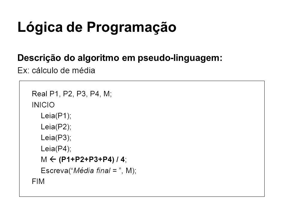 Lógica de Programação Descrição do algoritmo em pseudo-linguagem: Ex: cálculo de média Real P1, P2, P3, P4, M; INICIO Leia(P1); Leia(P2); Leia(P3); Le