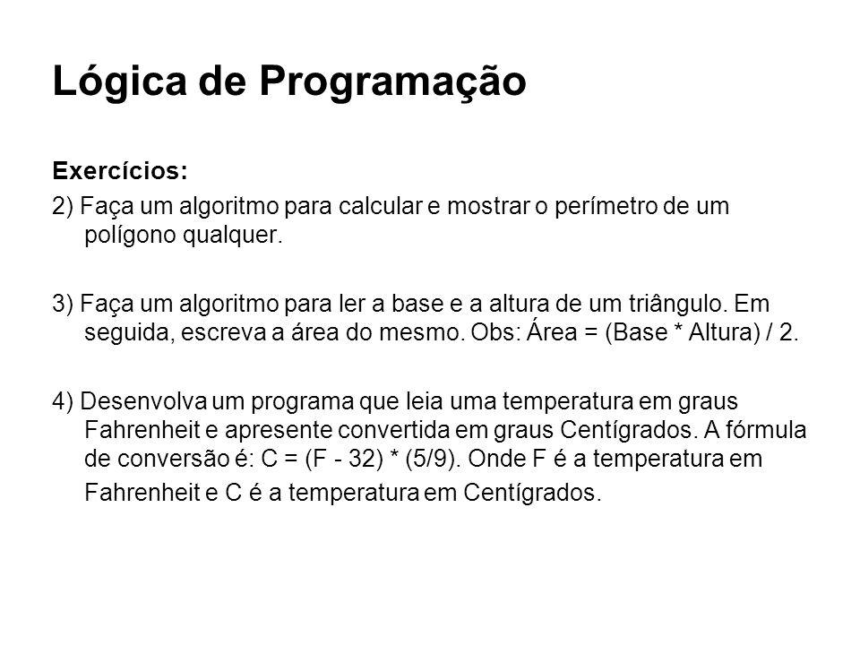Lógica de Programação Exercícios: 2) Faça um algoritmo para calcular e mostrar o perímetro de um polígono qualquer. 3) Faça um algoritmo para ler a ba