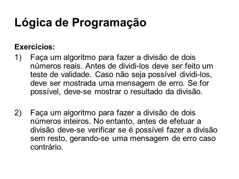 Lógica de Programação Exercícios: 1)Faça um algoritmo para fazer a divisão de dois números reais. Antes de dividi-los deve ser feito um teste de valid