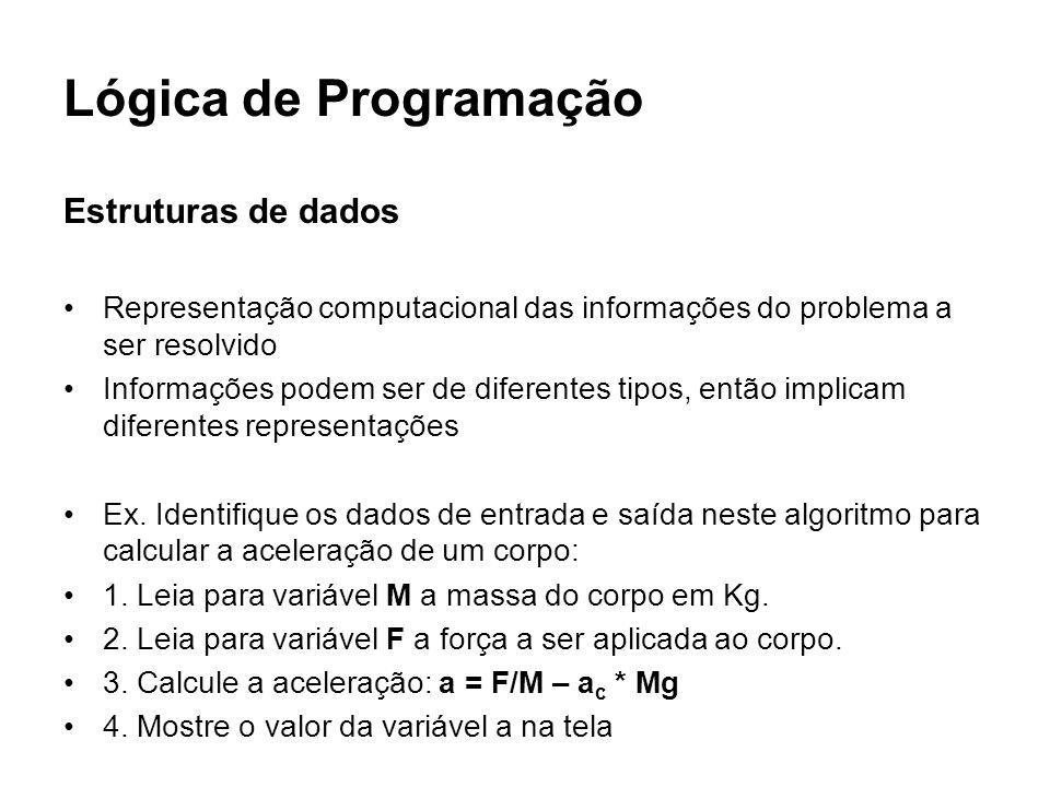 Lógica de Programação Descrição do algoritmo em pseudo-linguagem: Declaração de variáveis e constantes INICIO Inicialização de variáveis e constantes Comandos de entrada de dados Processamento / cálculo Comandos de saída de dados FIM