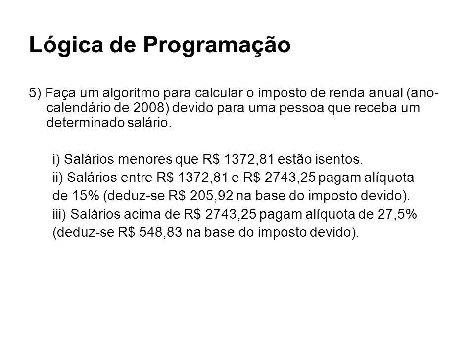 Lógica de Programação 5) Faça um algoritmo para calcular o imposto de renda anual (ano- calendário de 2008) devido para uma pessoa que receba um deter