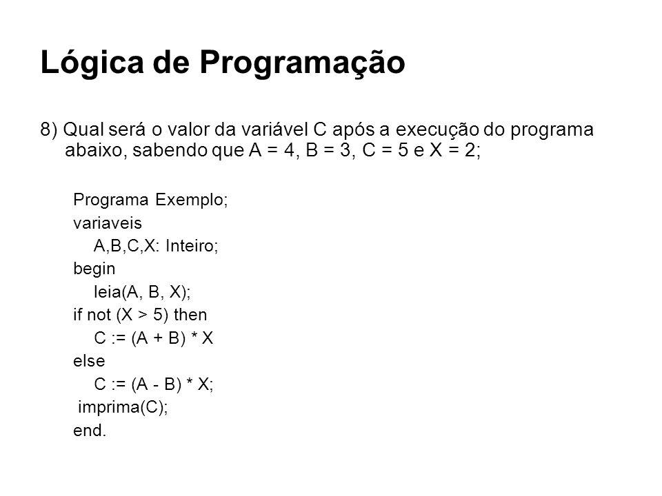 Lógica de Programação 8) Qual será o valor da variável C após a execução do programa abaixo, sabendo que A = 4, B = 3, C = 5 e X = 2; Programa Exemplo