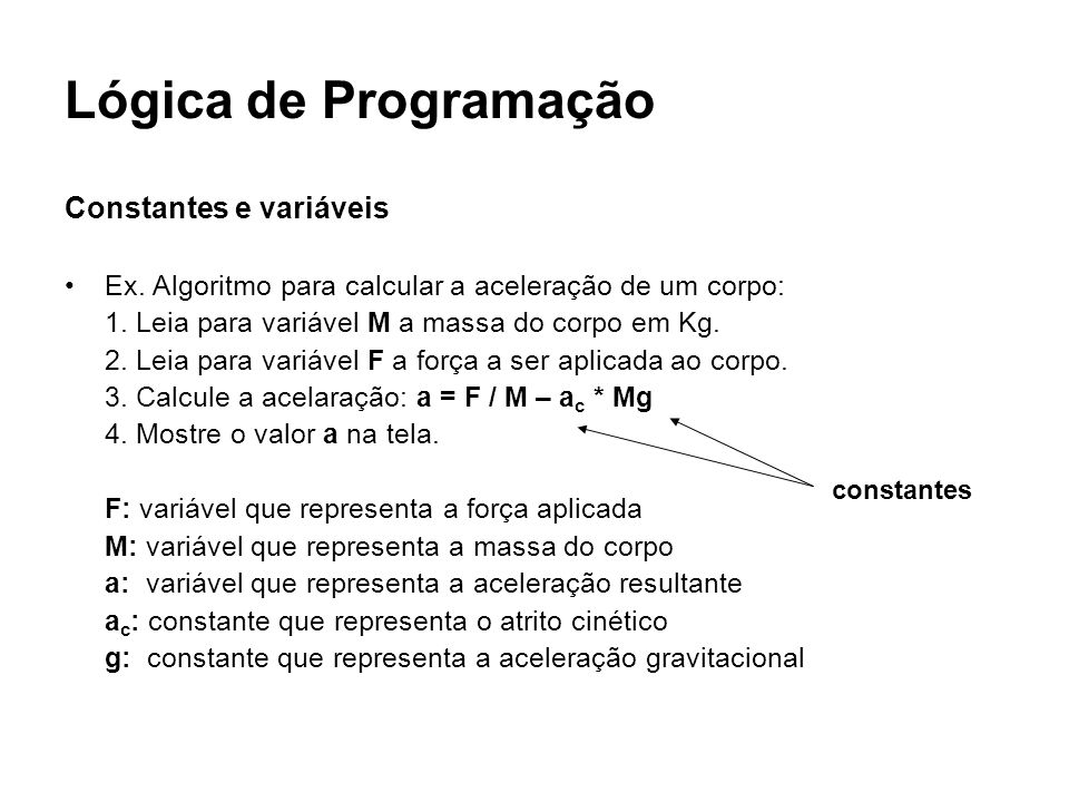 Lógica de Programação Constantes e variáveis Ex. Algoritmo para calcular a aceleração de um corpo: 1. Leia para variável M a massa do corpo em Kg. 2.