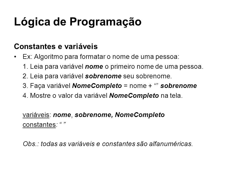 Lógica de Programação Constantes e variáveis Ex: Algoritmo para formatar o nome de uma pessoa: 1. Leia para variável nome o primeiro nome de uma pesso