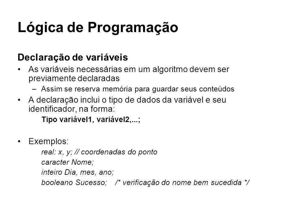 Lógica de Programação Declaração de variáveis As variáveis necessárias em um algoritmo devem ser previamente declaradas –Assim se reserva memória para
