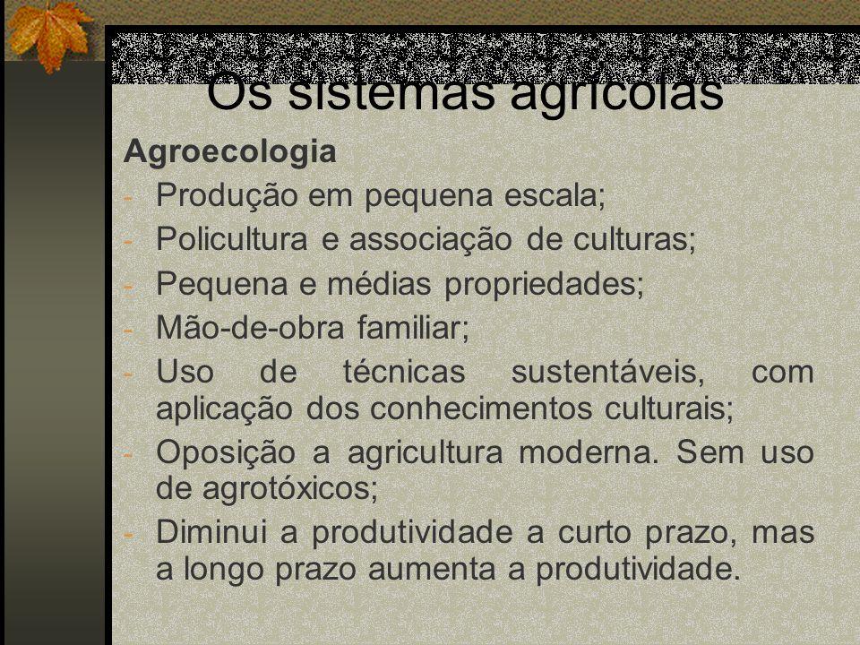 Os sistemas agrícolas Agroecologia - Produção em pequena escala; - Policultura e associação de culturas; - Pequena e médias propriedades; - Mão-de-obr