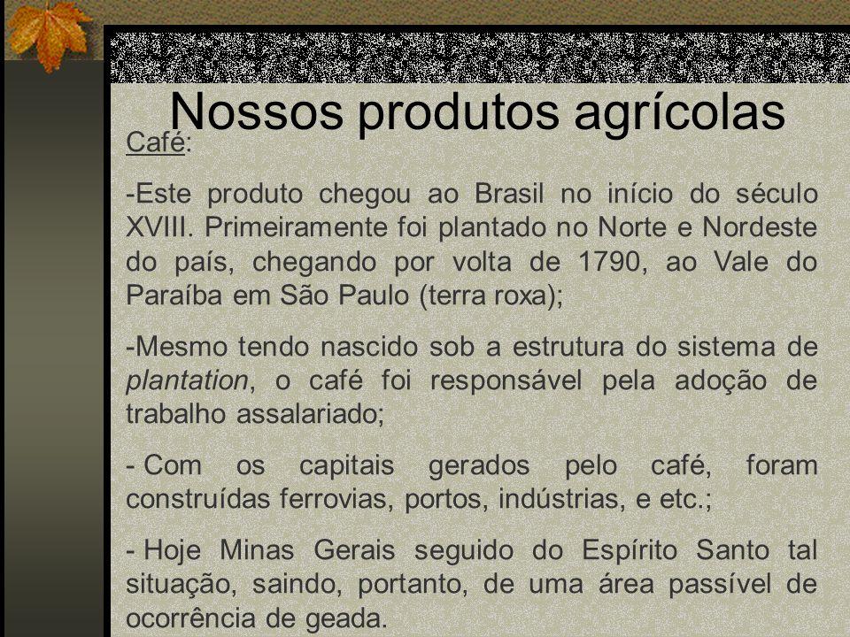Nossos produtos agrícolas Café: -Este produto chegou ao Brasil no início do século XVIII. Primeiramente foi plantado no Norte e Nordeste do país, cheg