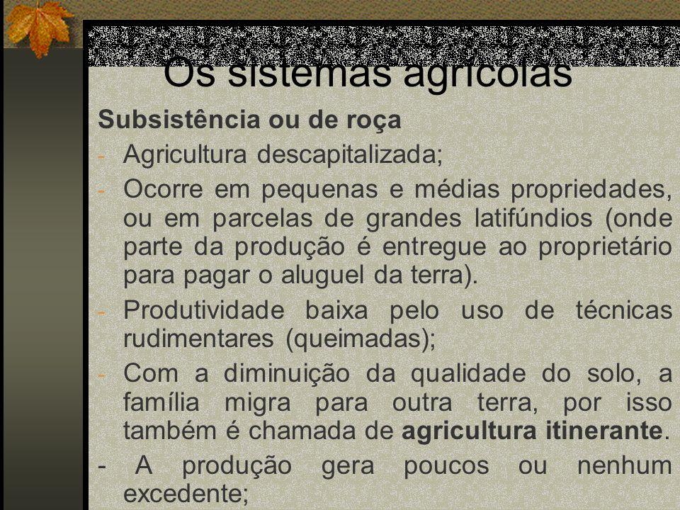 Os sistemas agrícolas Subsistência ou de roça - Agricultura descapitalizada; - Ocorre em pequenas e médias propriedades, ou em parcelas de grandes lat