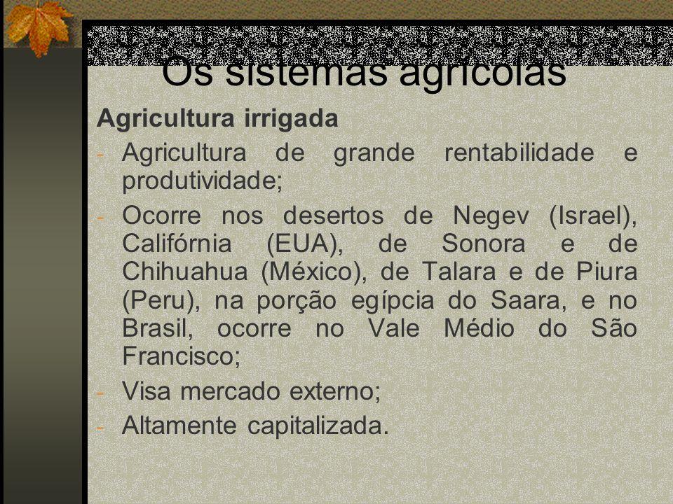 Os sistemas agrícolas Agricultura irrigada - Agricultura de grande rentabilidade e produtividade; - Ocorre nos desertos de Negev (Israel), Califórnia