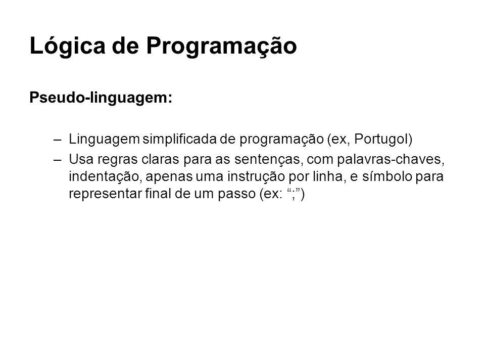 Lógica de Programação Pseudo-linguagem: –Linguagem simplificada de programação (ex, Portugol) –Usa regras claras para as sentenças, com palavras-chave