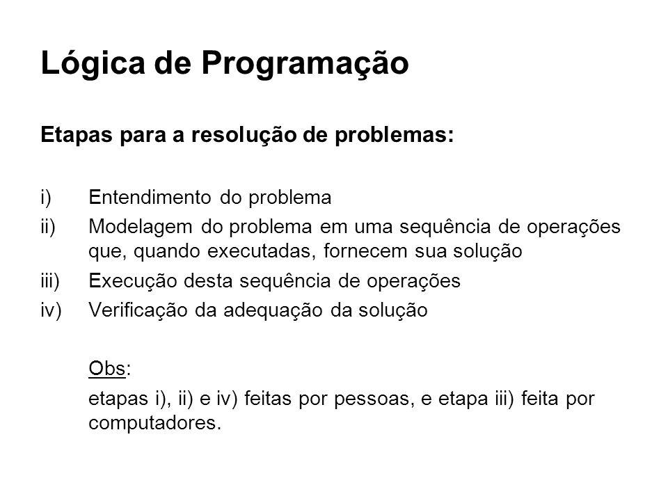 Lógica de Programação Etapas para a resolução de problemas: i)Entendimento do problema ii)Modelagem do problema em uma sequência de operações que, qua