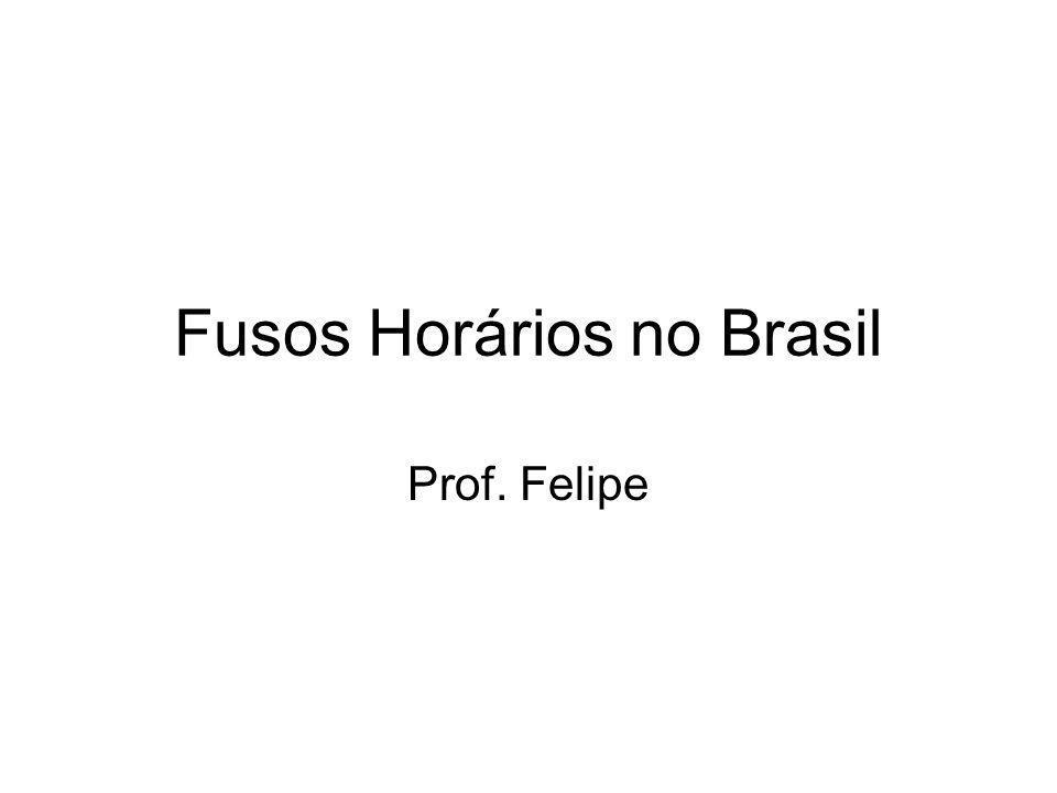 Fusos Horários no Brasil Prof. Felipe