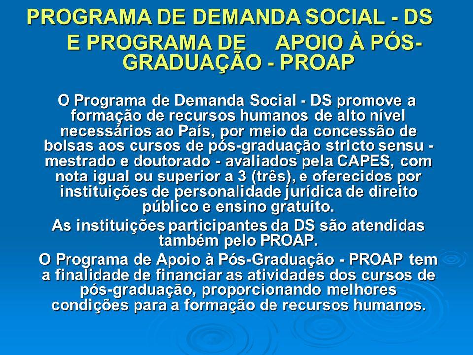 PROGRAMA DE DEMANDA SOCIAL - DS E PROGRAMA DE APOIO À PÓS- GRADUAÇÃO - PROAP E PROGRAMA DE APOIO À PÓS- GRADUAÇÃO - PROAP O Programa de Demanda Social - DS promove a formação de recursos humanos de alto nível necessários ao País, por meio da concessão de bolsas aos cursos de pós-graduação stricto sensu - mestrado e doutorado - avaliados pela CAPES, com nota igual ou superior a 3 (três), e oferecidos por instituições de personalidade jurídica de direito público e ensino gratuito.