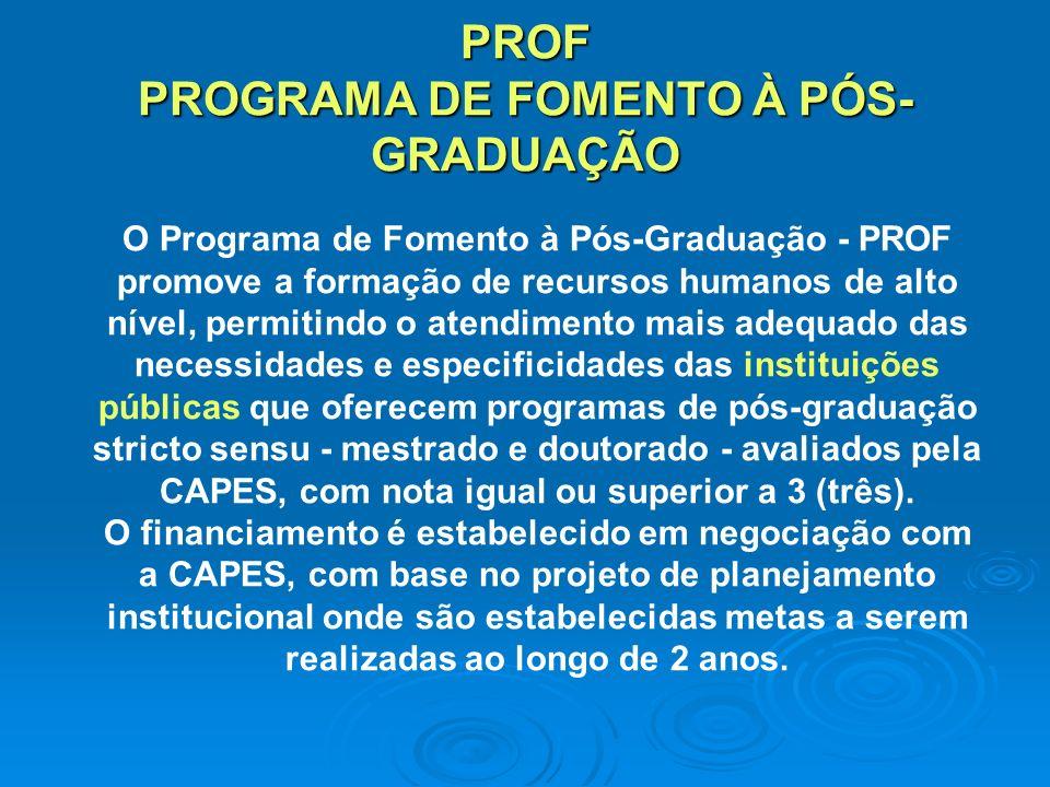 PROF PROGRAMA DE FOMENTO À PÓS- GRADUAÇÃO O Programa de Fomento à Pós-Graduação - PROF promove a formação de recursos humanos de alto nível, permitindo o atendimento mais adequado das necessidades e especificidades das instituições públicas que oferecem programas de pós-graduação stricto sensu - mestrado e doutorado - avaliados pela CAPES, com nota igual ou superior a 3 (três).