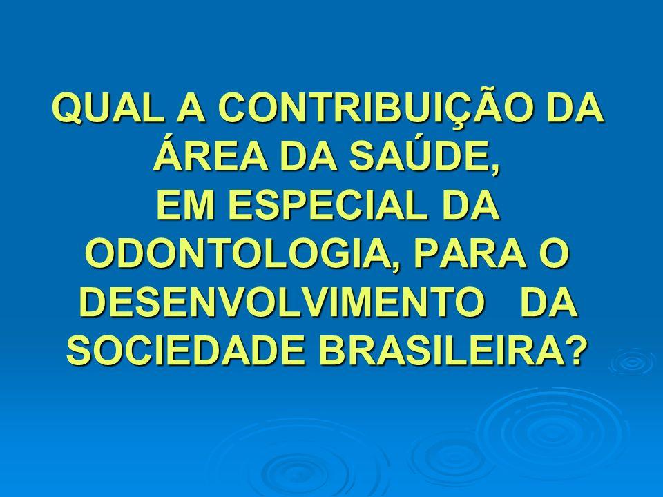 QUAL A CONTRIBUIÇÃO DA ÁREA DA SAÚDE, EM ESPECIAL DA ODONTOLOGIA, PARA O DESENVOLVIMENTO DA SOCIEDADE BRASILEIRA