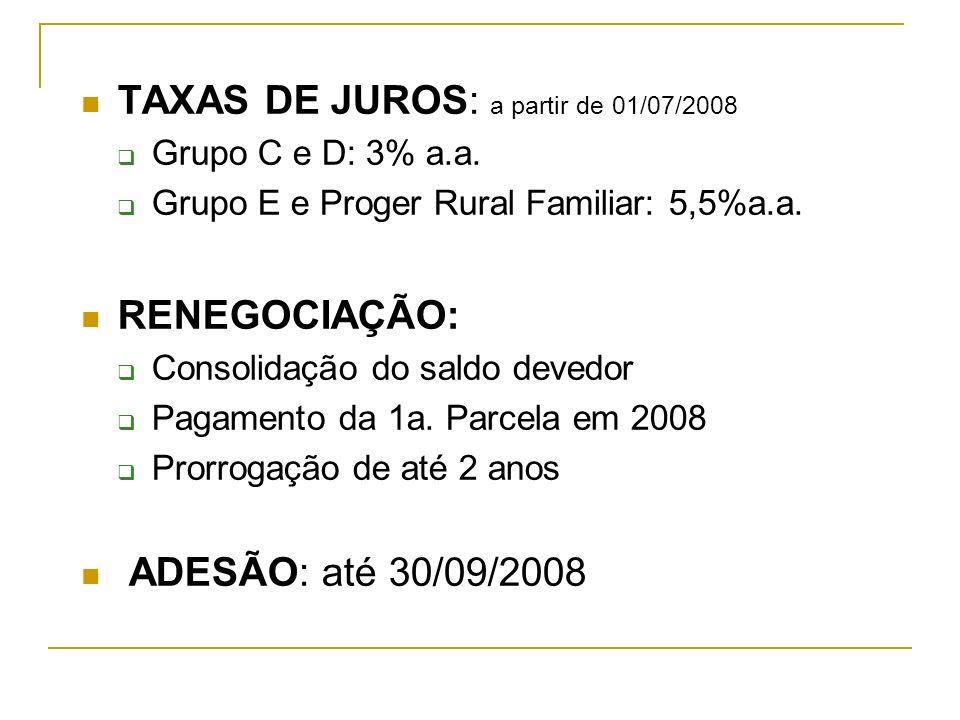 TAXAS DE JUROS: a partir de 01/07/2008 Grupo C e D: 3% a.a. Grupo E e Proger Rural Familiar: 5,5%a.a. RENEGOCIAÇÃO: Consolidação do saldo devedor Paga