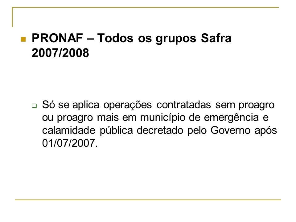 PRONAF – Todos os grupos Safra 2007/2008 Só se aplica operações contratadas sem proagro ou proagro mais em município de emergência e calamidade públic