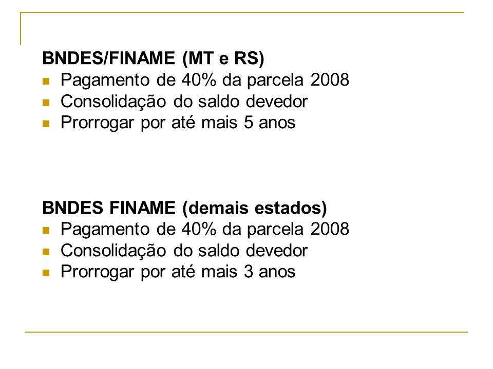 BNDES/FINAME (MT e RS) Pagamento de 40% da parcela 2008 Consolidação do saldo devedor Prorrogar por até mais 5 anos BNDES FINAME (demais estados) Paga