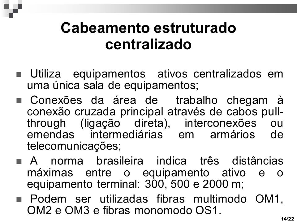 14/22 Cabeamento estruturado centralizado Utiliza equipamentos ativos centralizados em uma única sala de equipamentos; Conexões da área de trabalho chegam à conexão cruzada principal através de cabos pull- through (ligação direta), interconexões ou emendas intermediárias em armários de telecomunicações; A norma brasileira indica três distâncias máximas entre o equipamento ativo e o equipamento terminal: 300, 500 e 2000 m; Podem ser utilizadas fibras multimodo OM1, OM2 e OM3 e fibras monomodo OS1.