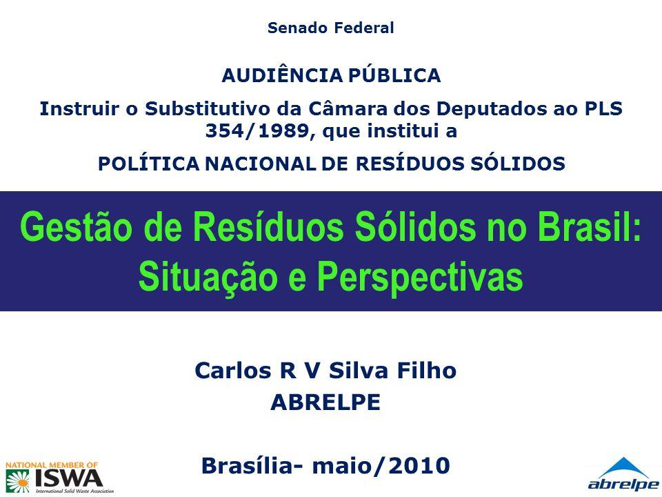 Gestão de Resíduos Sólidos no Brasil: Situação e Perspectivas Carlos R V Silva Filho ABRELPE Brasília- maio/2010 Senado Federal AUDIÊNCIA PÚBLICA Instruir o Substitutivo da Câmara dos Deputados ao PLS 354/1989, que institui a POLÍTICA NACIONAL DE RESÍDUOS SÓLIDOS