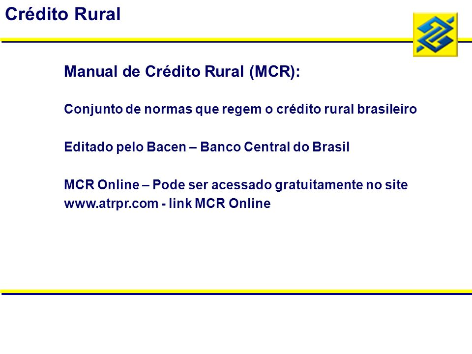 Conjunto de normas que regem o crédito rural brasileiro Editado pelo Bacen – Banco Central do Brasil MCR Online – Pode ser acessado gratuitamente no s