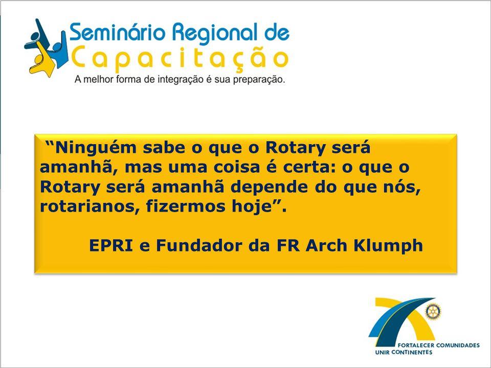 Ninguém sabe o que o Rotary será amanhã, mas uma coisa é certa: o que o Rotary será amanhã depende do que nós, rotarianos, fizermos hoje. EPRI e Funda