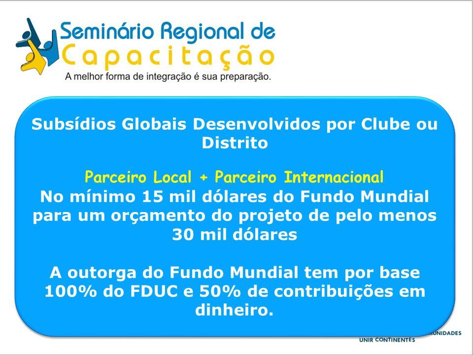 Subsídios Globais Desenvolvidos por Clube ou Distrito Parceiro Local + Parceiro Internacional No mínimo 15 mil dólares do Fundo Mundial para um orçame