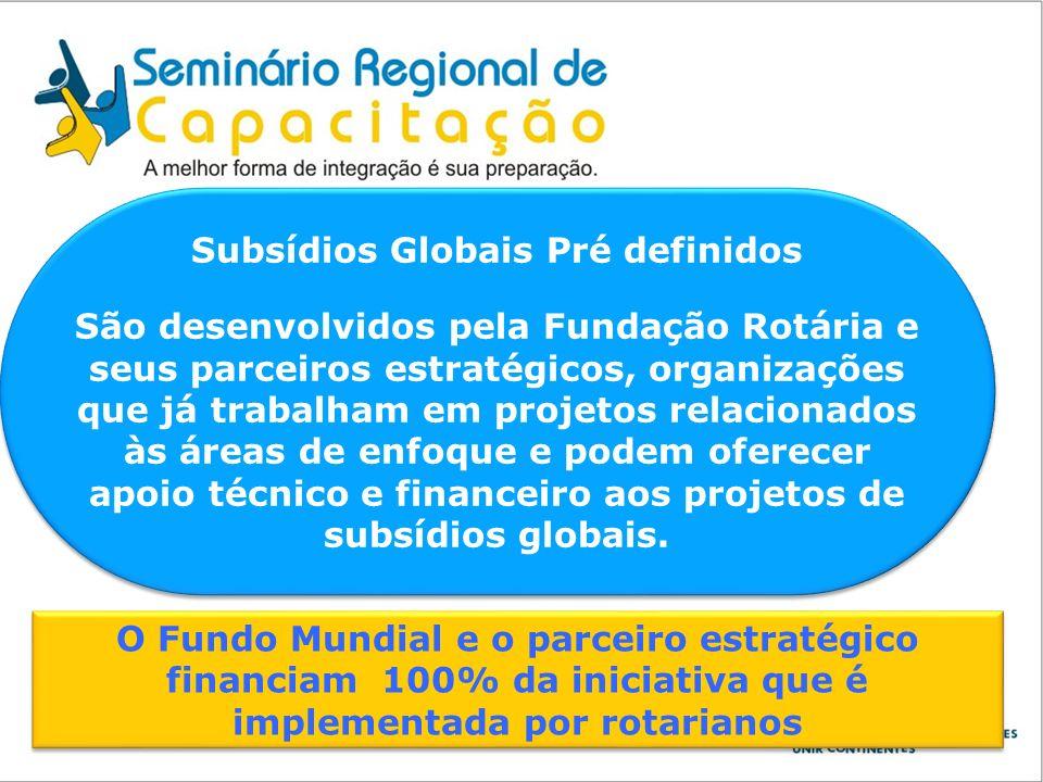 Subsídios Globais Pré definidos São desenvolvidos pela Fundação Rotária e seus parceiros estratégicos, organizações que já trabalham em projetos relac