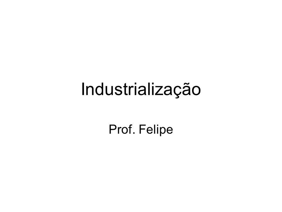 Industrialização Prof. Felipe