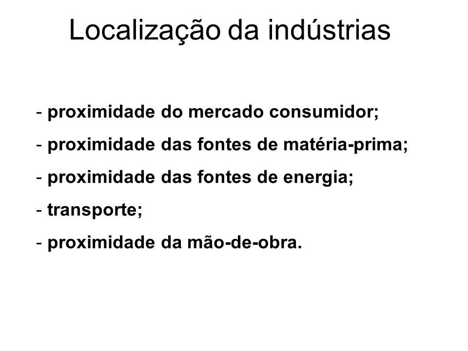 Localização da indústrias - proximidade do mercado consumidor; - proximidade das fontes de matéria-prima; - proximidade das fontes de energia; - trans