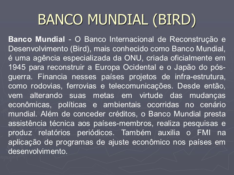 BANCO MUNDIAL (BIRD) Financiamento – Os recursos para operar são gerados com aplicações no mercado financeiro e pagamentos efetuados por países beneficiados pelos financiamentos.