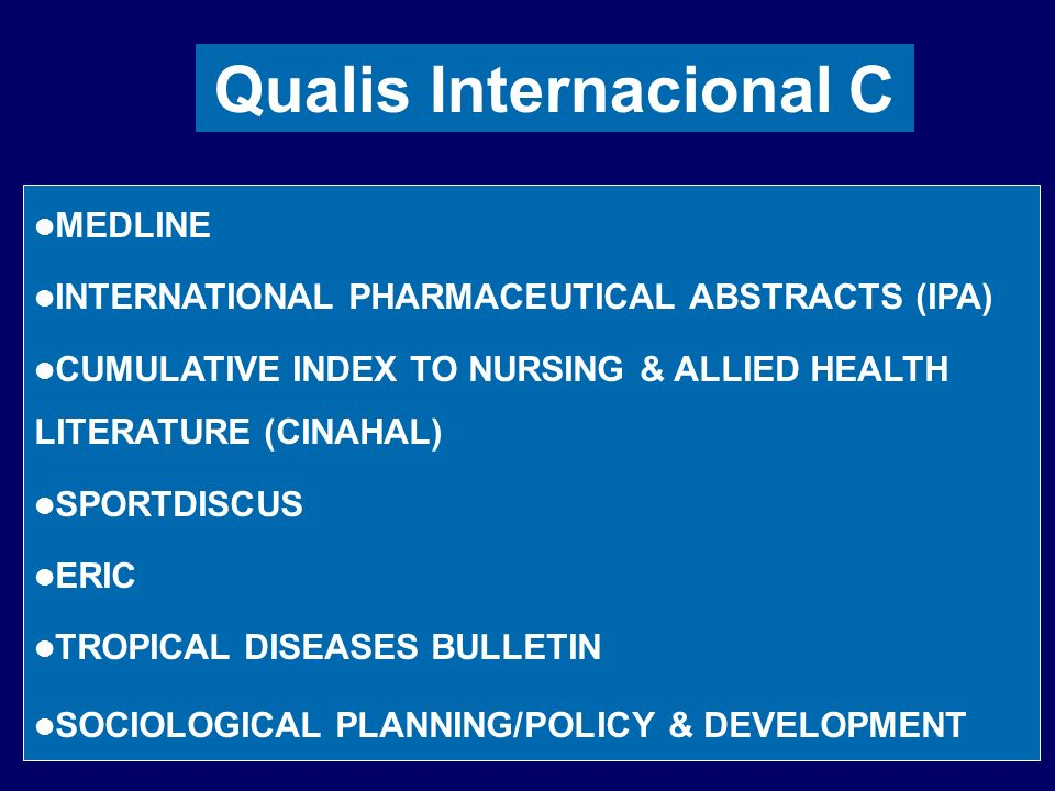 Qualis Internacional C MEDLINE INTERNATIONAL PHARMACEUTICAL ABSTRACTS (IPA) CUMULATIVE INDEX TO NURSING & ALLIED HEALTH LITERATURE (CINAHAL) SPORTDISCUS ERIC TROPICAL DISEASES BULLETIN SOCIOLOGICAL PLANNING/POLICY & DEVELOPMENT