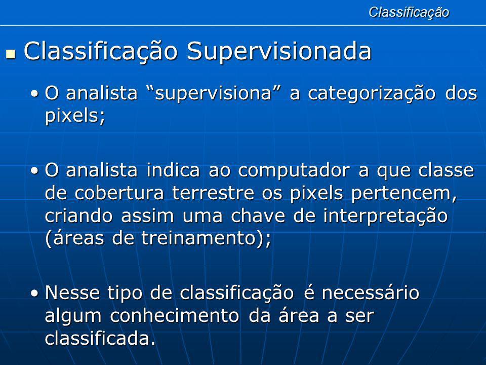 Classificação Classificação Supervisionada Classificação Supervisionada Idealmente algumas observações de campo podem ser realizadas;Idealmente algumas observações de campo podem ser realizadas; As observações de campo são usadas como padrão de comparação para decidir a qual classe pertencem todos os pixels desconhecidos da imagem;As observações de campo são usadas como padrão de comparação para decidir a qual classe pertencem todos os pixels desconhecidos da imagem; Quando não é possível a observação de campo, algumas inferências tornam-se necessárias.Quando não é possível a observação de campo, algumas inferências tornam-se necessárias.