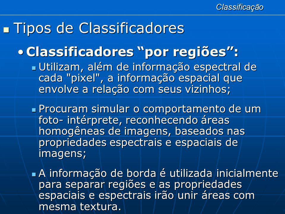 Classificação Tipos de Classificadores Tipos de Classificadores Classificadores por regiões:Classificadores por regiões: Deve ser realizada uma segmentação da imagem, anterior à fase de classificação, onde são extraídos os objetos relevantes para a aplicação desejada; Deve ser realizada uma segmentação da imagem, anterior à fase de classificação, onde são extraídos os objetos relevantes para a aplicação desejada; A divisão em porções, consiste basicamente em um processo de crescimento de regiões, de detecção de bordas ou de detecção de bacias.
