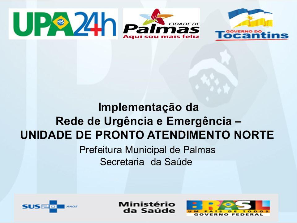 Implementação da Rede de Urgência e Emergência – UNIDADE DE PRONTO ATENDIMENTO NORTE Prefeitura Municipal de Palmas Secretaria da Saúde