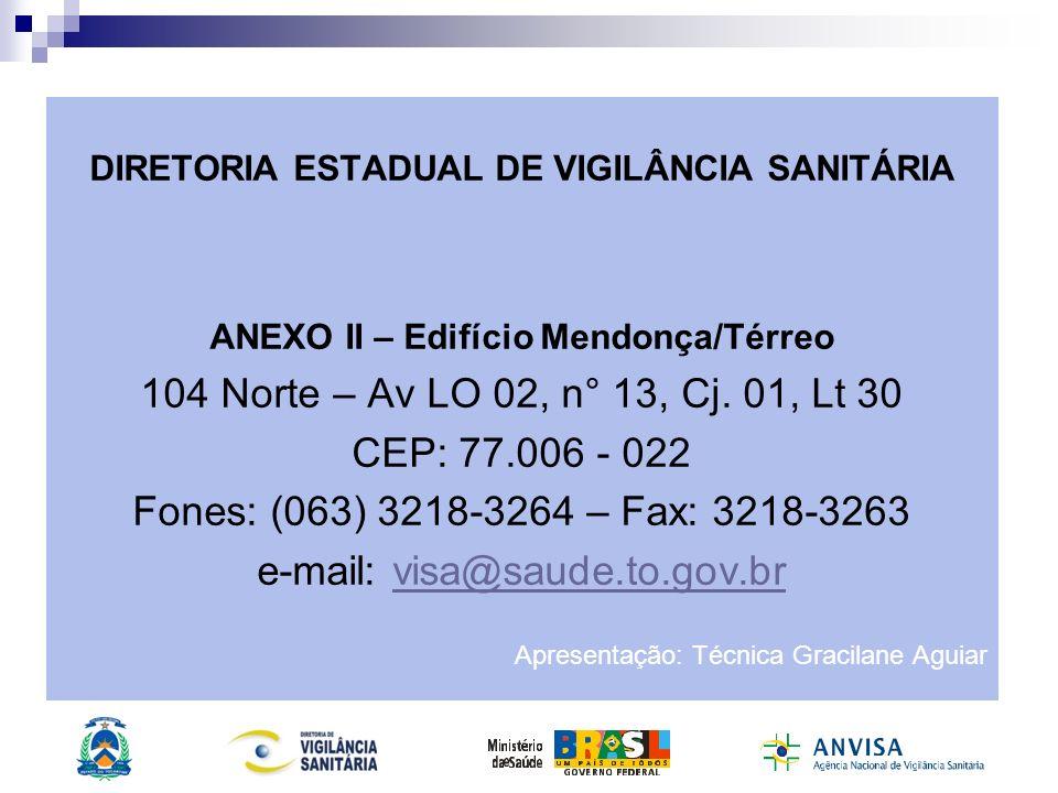 DIRETORIA ESTADUAL DE VIGILÂNCIA SANITÁRIA ANEXO II – Edifício Mendonça/Térreo 104 Norte – Av LO 02, n° 13, Cj. 01, Lt 30 CEP: 77.006 - 022 Fones: (06