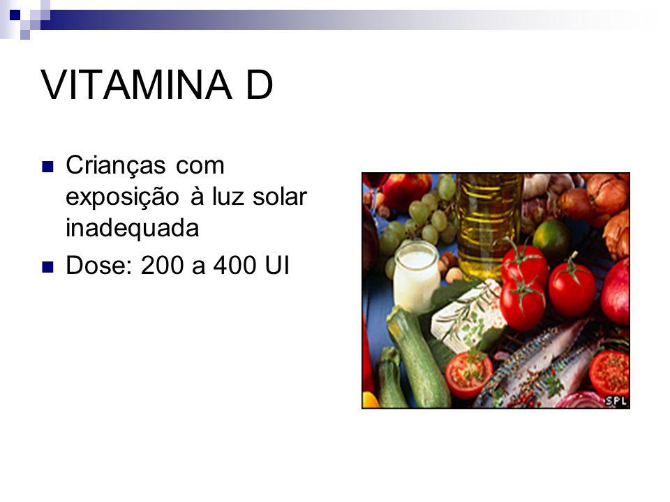 VITAMINA D Crianças com exposição à luz solar inadequada Dose: 200 a 400 UI