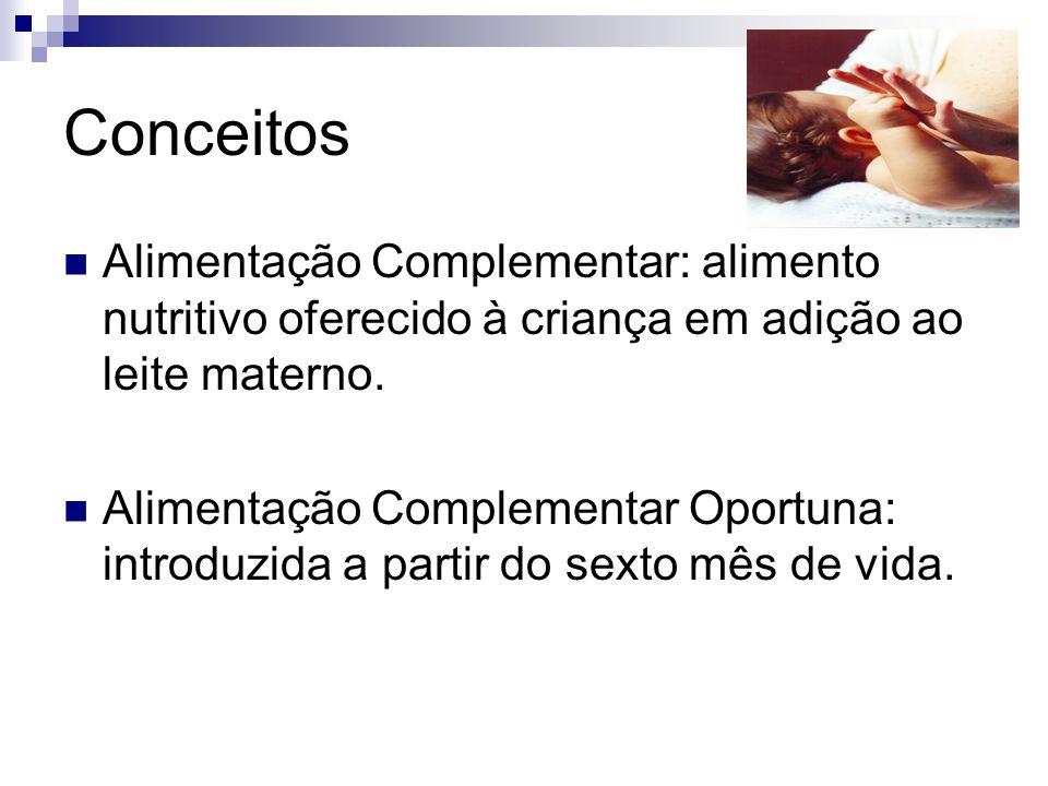 Conceitos Alimentação Complementar: alimento nutritivo oferecido à criança em adição ao leite materno. Alimentação Complementar Oportuna: introduzida