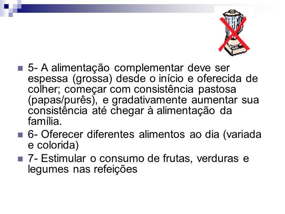 5- A alimentação complementar deve ser espessa (grossa) desde o início e oferecida de colher; começar com consistência pastosa (papas/purês), e gradat
