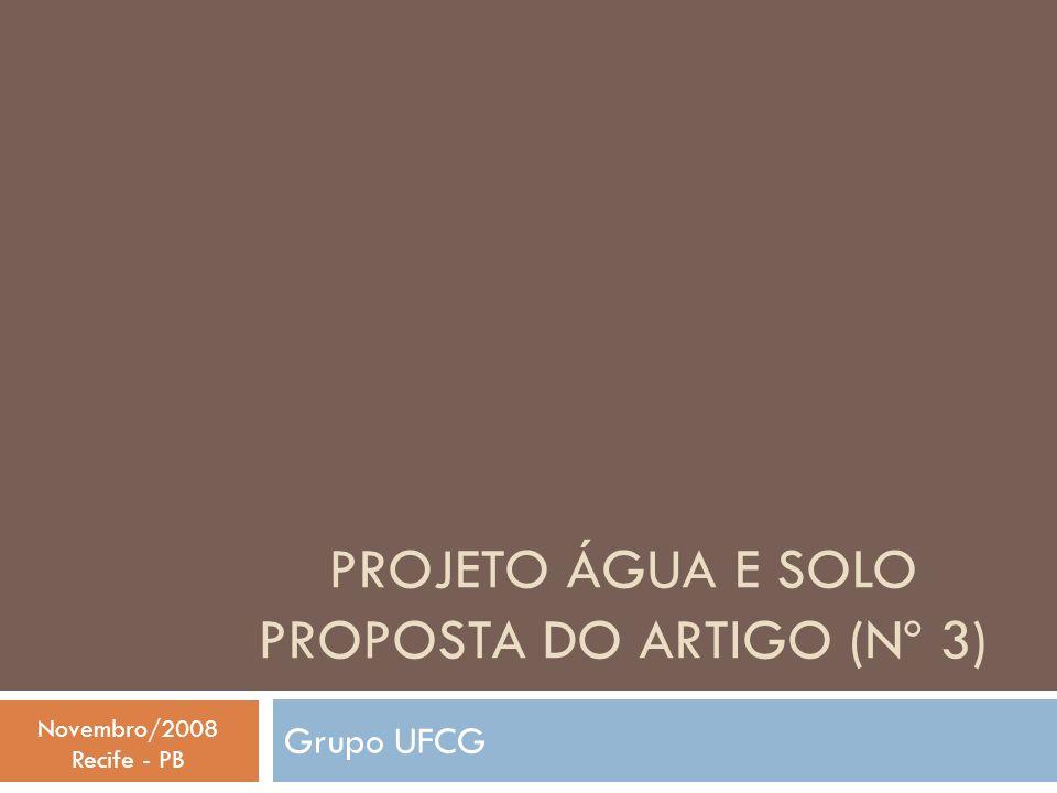 PROJETO ÁGUA E SOLO PROPOSTA DO ARTIGO (Nº 3) Grupo UFCG Novembro/2008 Recife - PB